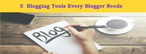 5 Blogging Tools Every Blogger Needs